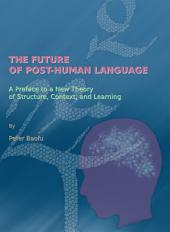 The Future of Post-Human Language: A Preface to a New Theory of Structure, Context, and Learning