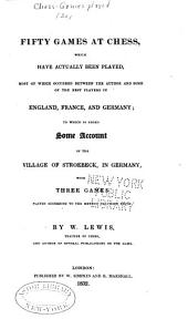 Fifty Games at Chess: Which Have Actually Been Played, Most of which Occurreed Between the Author and Some of the Best Players in England, France, and Germany; to which is Added Some Account of the Village of Stroebeck, in Germany, with Three Games Played According to the Method Practised There