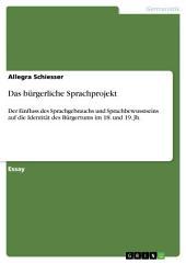 Das bürgerliche Sprachprojekt: Der Einfluss des Sprachgebrauchs und Sprachbewusstseins auf die Identität des Bürgertums im 18. und 19. Jh.