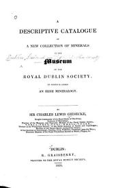 A Descriptive Catalogue of a New Collection of Minerals in the Museum of the Royal Dublin Society: To which is Added an Irish Mineralogy