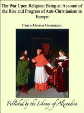 The War Upon Religion: Being an Account of the Rise and Progress of Anti-Christianism in Europe