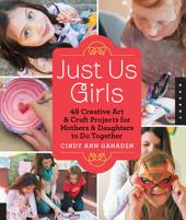 Just Us Girls: 48 Creative Art Projects for Mothers and Daughters to Do Together