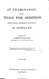 An Examination of the Trials for Sedition which Have Hitherto Occurred in Scotland ...