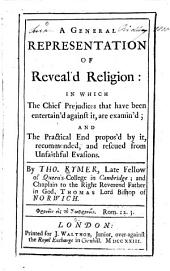 A General Representation of Reveal'd Religion: In which the Chief Prejudices that Have Been Entertain'd Against It, are Examin'd; and the Practical End Propos'd by It, Recommended, and Rescued from Unfaithful Evasions