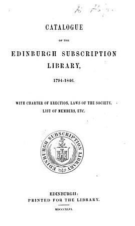 Catalogue of the Edinburgh Subscription Library 1794 1846  With Charter of Erection  Laws of the Society  List of Members  etc PDF