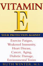 Vitamin E: Your Protection Against Exercise Fatigue, Weakened Immunity, Heart Disease, Cancer, Aging, Diabetic Damage, Environmental Toxins