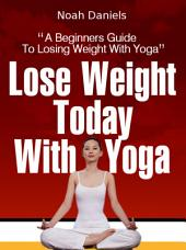 Lose Weight Today With Yoga: A Beginners Guide To Losing Weight With Yoga