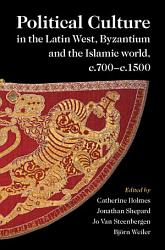 Political Culture in the Latin West  Byzantium and the Islamic World  c 700   c 1500 PDF