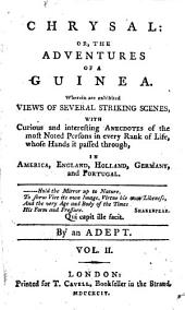 Chrysal: Or, the Adventures of a Guinea. Wherein are Exhibited Views of Several Striking Scenes, with Curious and Interesting Anecdotes of the Most Noted Persons in Every Rank of Life, Whose Hands it Passed Through, in America, England, Holland, Germany, and Portugal. By an Adept. ...