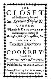 The Closet of the Eminently Learned Sir Kenelme Digbie Kt. Opened: Whereby is Discovered Several Ways for Making of Metheglin, Sider, Cherry-wine, &c., Together with Excellent Directions for Cookery: as Also for Preserving, Conserving, Candying, &c
