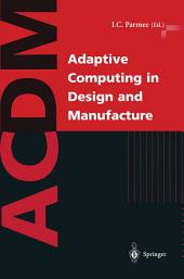 Adaptive Computing in Design and Manufacture: The Integration of Evolutionary and Adaptive Computing Technologies with Product/System Design and Realisation