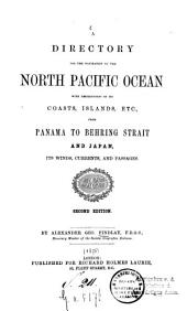 A directory for the navigation of the North Pacific Ocean with descriptions of its coasts, islands, etc., from Panama to Behring Strait and Japan, its winds, currents, and passages: By Alexander Geo. Findlay