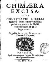 Chimæra excisa, siue confutatio libelli seditiosi, cuius autor vt schisma politicum excitet in Gallia, ecclesiasticum ab ea se fingit auertere: Part 1