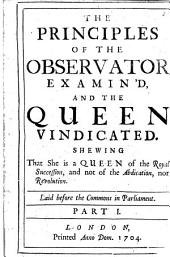 The Principles of the Observator Examin'd, and the Queen Vindicated. Shewing that She is a Queen of the Royal Succession, and Not of the Abdication, Nor Revolution ..: Part 1