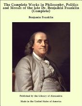 The Complete Works in Philosophy, Politics and Morals of the late Dr. Benjamin Franklin (Complete)