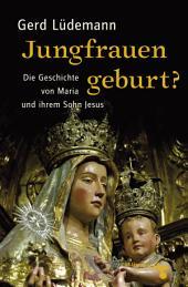 Jungfrauengeburt?: Die Geschichte von Maria und ihrem Sohn Jesus