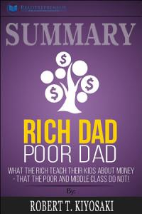 Summary of Rich Dad Poor Dad  What The Rich Teach Their Kids     Book
