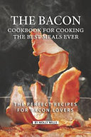 The Bacon Cookbook for Cooking the Best Meals Ever