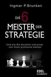 Die 6 Meister der Strategie: Und wie Sie beruflich und privat von ihnen profitieren können