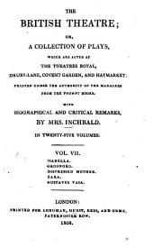 The British Theatre: Or, a Collection of Plays, which are Acted at the Theaters Royal ... : With Biographical and Critical Remarks. Isabella. Oroonoko. Distressed mother. Zara. Gustavus Vasa, Volume 7