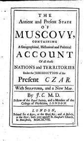The Antient and Present State of Muscovy: Containing a Geographical, Historical and Political Account of All Those Nations and Territories Under the Jurisdiction of the Present Czar, Volume 1