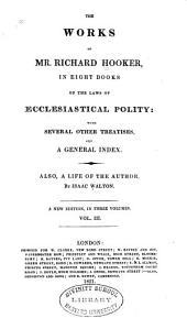 The Work of Mr. Richard Hooker: In Eight Books of the Laws of Ecclesiastical Polity: with Several Other Treatises, and a General Index. Also, a Life of the Author, Volume 3