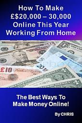 How To Make £$20,000 – 30,000 Online This Year Working From Home - The Best Ways To Make Money Online
