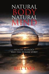 Natural Body Natural Mind: Health, Ecology and the Human Spirit