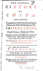 The General History of China: Containing A Geographical, Historical, Chronological, Political and Physical Description of the Empire of China, Chinese-Tartary, Corea and Thibet, Including an Extract and Particular Accaount of Their Customs, Manners, Ceremonies, Religion, Arts and Sciences, Volume 1