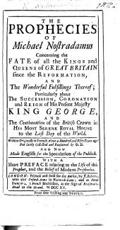 The Prophecies of M. Nostradamus Concerning the Fate of the Kings and Queens of Great Britain Since the Reformation, and the Fulfillings Thereof ... Collected and Explained by D. D., and Now Made English, Etc