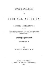 Fœticide, Or Criminal Abortion: A Lecture Introductory to the Course on Obstetrics and Diseases of Women and Children, University of Pennsylvania, Session 1839-40