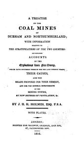 A treatise on the coal mines of Durham and Northumberland: with information relative to the stratifications of the two counties: and containing accounts of the explosions from fire-damp, which have occurred therein for the last twenty years; their causes, and the means proposed for their remedy, and for the general improvements of the mining system, by new methods of ventilation, &c