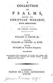 A Collection of Psalms proper for Christian Worship; with additions. In three parts. First, psalms of David, &c. Second, psalms of praise to God. Third, psalms on various subjects. [In verse.]
