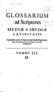 Glossarium ad Scriptores mediae & infimae latinitatis: cum dissertatione de imperatorum Constantinopolitanorum, seu de inferioris ..., Volume 3