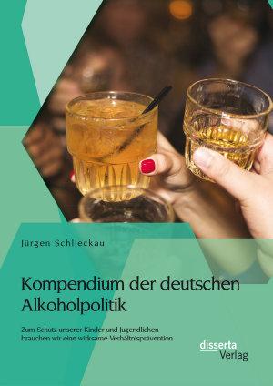 Kompendium der deutschen Alkoholpolitik  Zum Schutz unserer Kinder und Jugendlichen brauchen wir eine wirksame Verh  ltnispr  vention PDF