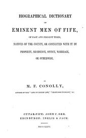 Biographical Dictionary of Eminent Men of Fife: Of Past and Present Times, Natives of the County, Or Connected with it by Property, Residence, Office, Marriage, Or Otherwise