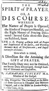 The Spirit of Prayer, Or a Discourse [on Eph. Vi. 18] Wherein the Nature of Prayer is Opened ... to which is Added, a Direction for the Attaining the Gift of Prayer