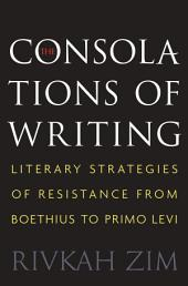 The Consolations of Writing: Literary Strategies of Resistance from Boethius to Primo Levi