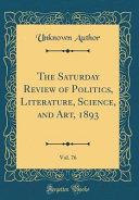 The Saturday Review of Politics  Literature  Science  and Art  1893  Vol  76  Classic Reprint  PDF