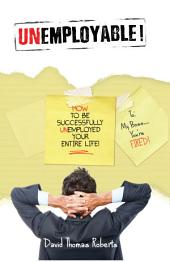 Unemployable!: How to be Unemployed On-purpose Your Entire Life!