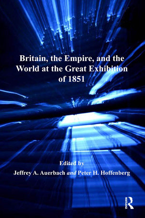 Britain  the Empire  and the World at the Great Exhibition of 1851 PDF