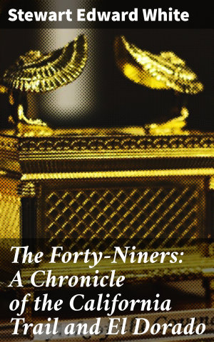 The Forty Niners  A Chronicle of the California Trail and El Dorado