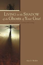 Living in the Shadow of the Ghosts of Your Grief: A Guide for Life, Living and Loving