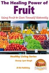 The Healing Power of Fruit - Using Fruit to Cure Yourself Naturally