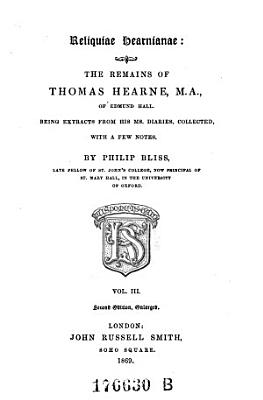 Reliquiae Hearnianae  the Remains of Thomas Hearne  Being Extracts from His Diaries  etc