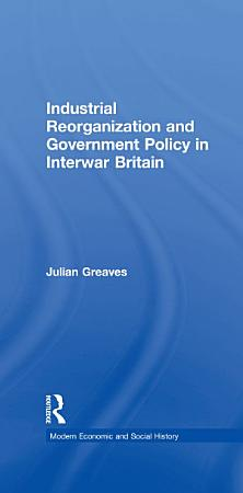 Industrial Reorganization and Government Policy in Interwar Britain PDF