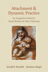 Attachment and Dynamic Practice: An Integrative Guide for Social Workers and Other Clinicians