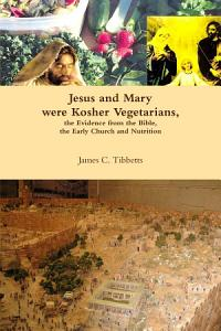 Jesus and Mary were Kosher Vegetarians  the Evidence from the Bible  the Early Church and Nutrition PDF