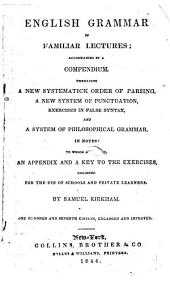 English Grammar in Familiar Lectures: Accompanied by a Compendium, Embracing a New Systematic Order of Parsing, a New System of Punctuation, Exercises in False Syntax, and a System of Philosophical Grammar, in Notes : to which are Added an Appendix and a Key to the Exercises : Designed for the Use of Schools and Private Learners