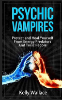Psychic Vampires - How to Protect and Heal Yourself from Energy Predators